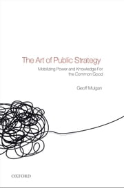 The Art of Public Strategy - Mobilizing Power and Knowledge for the Common Good ebook by Geoff Mulgan