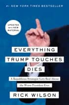 Everything Trump Touches Dies - A Republican Strategist Gets Real About the Worst President Ever eBook by Rick Wilson