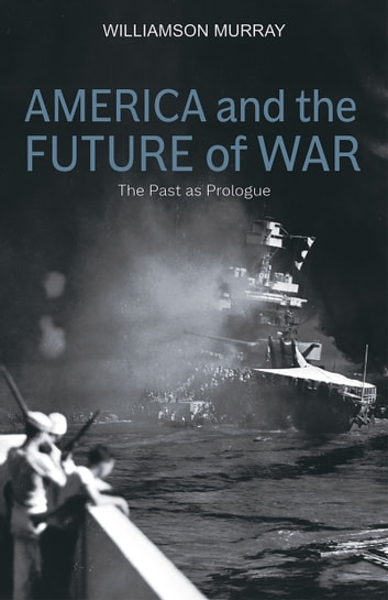 America and the Future of War - The Past as Prologue ebook by Williamson Murray