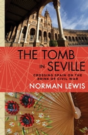 The Tomb in Seville - Crossing Spain on the Brink of Civil War ebook by Norman Lewis