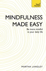 Mindfulness Made Easy: Teach Yourself - Be more mindful in your daily life ebook by Martha Langley