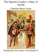 The Spanish Cavalier: a Story of Seville ebook by Charlotte Maria Tucker