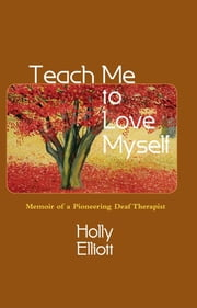 Teach Me to Love Myself - Memoir of a Pioneering Deaf Therapist ebook by Holly Elliott