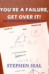 You're a Failure, Get Over It!: How to Succeed and be Successful by Deciding to Fail ebook by Stephen Seal