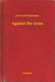 Against the Grain ebook by Joris-Karl Huysmans
