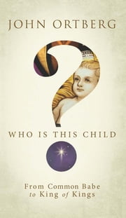 Who Is This Child? - From Common Babe to King of Kings ebook by John Ortberg