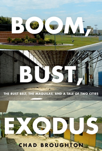 Boom, Bust, Exodus - The Rust Belt, the Maquilas, and a Tale of Two Cities ebook by Chad Broughton