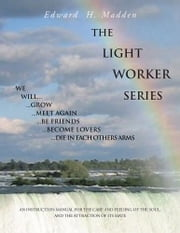 THE LIGHT WORKER SERIES - AN INSTRUCTION MANUAL FOR THE CARE AND FEEDING OF THE SOUL, AND THE ATTRACTION OF ITS MATE ebook by Edward H. Madden