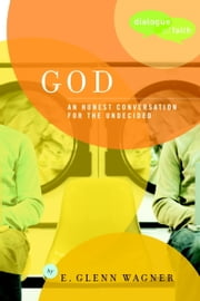 God - An Honest Conversation for the Undecided ebook by E. Glenn Wagner