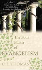 The Four Pillars of Evangelism - Simple Steps to Help Any Child of God Evangelize Just Like Jesus ebook by C. L. Thomas