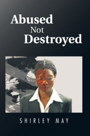 Abused Not Destroyed ebook by Shirley May