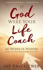 If God Were Your Life Coach - 60 Words of Wisdom from the One Who Knows You Best ebook by Jay Payleitner