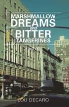 Marshmallow Dreams And Bitter Tangerines - A NOVEL ebook by Lou DeCaro