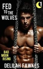 Fed to the Wolves, Part 1: Bad Moon Rising ebook by Delilah Fawkes