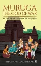 MURUGA The God of War - As Told by an 11-Year-Old Storyteller ebook by Shraddha Anu Shekar