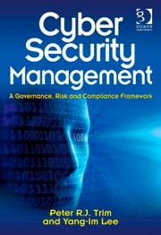 Cyber Security Management - A Governance, Risk and Compliance Framework ebook by Dr Peter Trim,Dr Yang-Im Lee