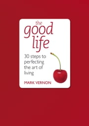The Good Life: 30 Steps to Perfecting the Art of Living ebook by Mark Vernon