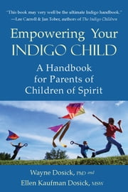 Empowering Your Indigo Child - A Handbook for Parents of Children of Spirit ebook by Ellen Dosick Kaufman MSW,Wayne D. Dosick Ph.D.