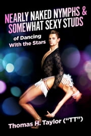 "Nearly Naked Nymphs & Somewhat Sexy Studs - of Dancing With the Stars ebook by Thomas H.Taylor (""TT"")"
