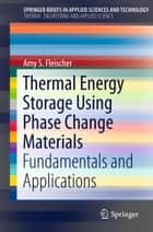Thermal Energy Storage Using Phase Change Materials ebook by Amy S. Fleischer