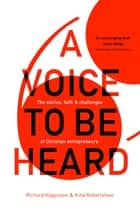 A Voice to Be Heard - Christian Entrepreneurs Living Out Their Faith ebook by Richard Higginson