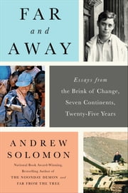 Far and Away - Essays from the Brink of Change, Seven Continents, Twenty-Five Years ebook by Andrew Solomon