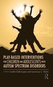 Play-Based Interventions for Children and Adolescents with Autism Spectrum Disorders ebook by Loretta Gallo-Lopez,Lawrence C. Rubin