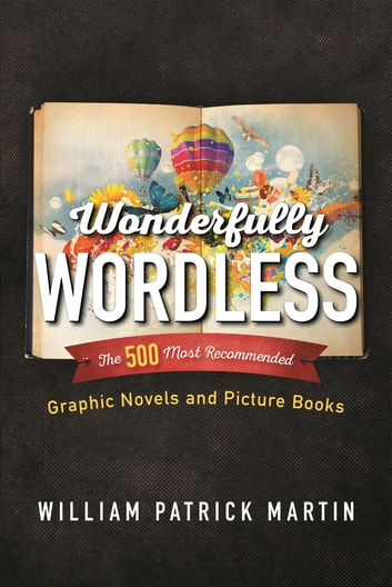 Wonderfully Wordless - The 500 Most Recommended Graphic Novels and Picture Books ebook by William Patrick Martin