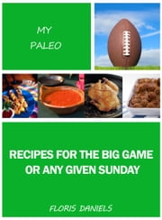 My Paleo Recipes for the Big Game or Any Given Sunday ebook by Floris Daniels