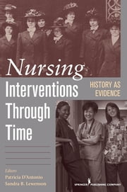 Nursing Interventions Through Time - History as Evidence ebook by Patricia D'Antonio, PhD, RN, FAAN,Sandra Lewenson, EdD, RN, FAAN
