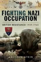 Fighting Nazi Occupation - British Resistance 1939–1945 ebook by Malcolm Atkin