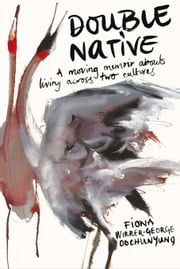 Double Native: A Moving Memoir about Living Across Two Cultures ebook by Wirrer-George Oochunyung, Fiona