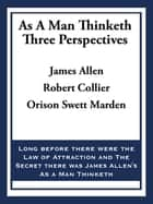 As A Man Thinketh: Three Perspectives ebook by James Allen, Robert Collier, Orison Swett Marden