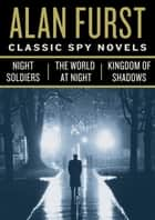 Classic Spy Novels 3-Book Bundle - Night Soldiers, The World at Night, Kingdom of Shadows ebook by Alan Furst