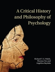 A Critical History and Philosophy of Psychology - Diversity of Context, Thought, and Practice ebook by Thomas Teo,Angelina Baydala,Richard T. G. Walsh