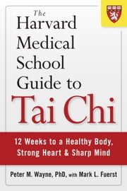 The Harvard Medical School Guide to Tai Chi - 12 Weeks to a Healthy Body, Strong Heart, and Sharp Mind ebook by Peter M. Wayne,Mark L. Fuerst