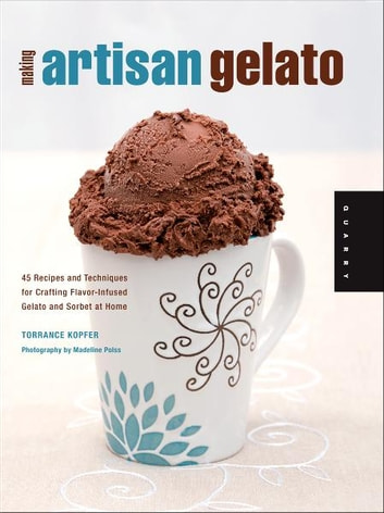 Making Artisan Gelato: 45 Recipes and Techniques for Crafting Flavor-Infused Gelato and Sorbet at Home - 45 Recipes and Techniques for Crafting Flavor-Infused Gelato and Sorbet at Home ebook by Torrance Kopfer