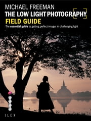 The Low Light Photography Field Guide - Go beyond daylight to capture stunning low light images ebook by Michael Freeman