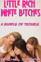 Little Rich White Bitches - A Bundle of Trouble ebook by Rachel Whipps