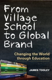 From Village School to Global Brand: Changing the World through Education ebook by James Tooley