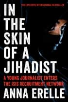 In the Skin of a Jihadist - A Young Journalist Enters the ISIS Recruitment Network ebook by Anna Erelle, Erin Potter