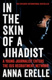 In the Skin of a Jihadist - A Young Journalist Enters the ISIS Recruitment Network ebook by Anna Erelle,Erin Potter