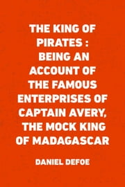 The King of Pirates : Being an Account of the Famous Enterprises of Captain Avery, the Mock King of Madagascar ebook by Daniel Defoe