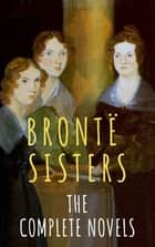 The Brontë Sisters: The Complete Novels ebook by Anne Brontë, Charlotte Brontë, Emily Brontë,...