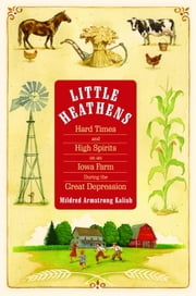 Little Heathens - Hard Times and High Spirits on an Iowa Farm During the Great Depression ebook by Mildred Armstrong Kalish