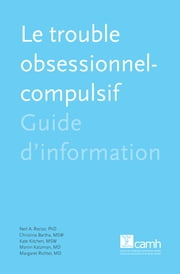 Le trouble obsessionnel-compulsif - Guide d'information ebook by Neil A. Rector, Ph.D., psychologue agréé,Christina Bartha, MSS, TSA