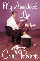 My Anecdotal Life - A Memoir ebook by Carl Reiner