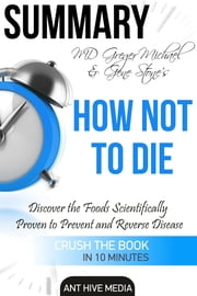 Greger Michael & Gene Stone's How Not to Die: Discover the Foods Scientifically Proven to Prevent and Reverse Disease Summary ebook by Ant Hive Media