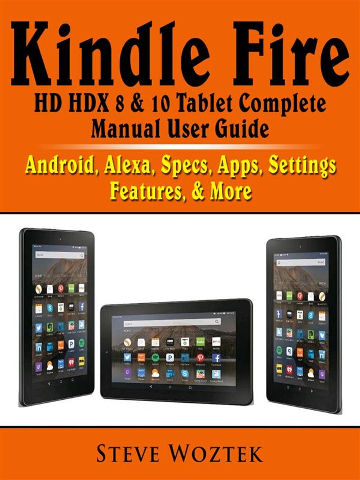 Kindle Fire HD HDX 8 & 10 Tablet Complete Manual User Guide: Android,  Alexa, Specs, Apps, Settings, Features, & More ebook by Steve Woztek -  Rakuten