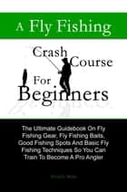 A Fly Fishing Crash Course For Beginners ebook by David K. Bixler